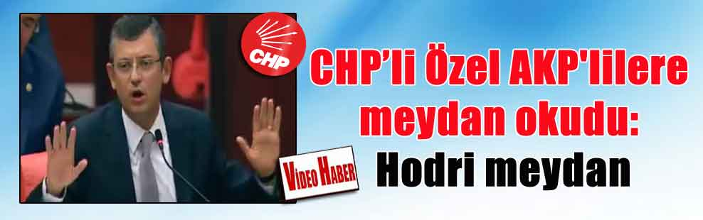 CHP'li Özel AKP'lilere meydan okudu: Hodri meydan