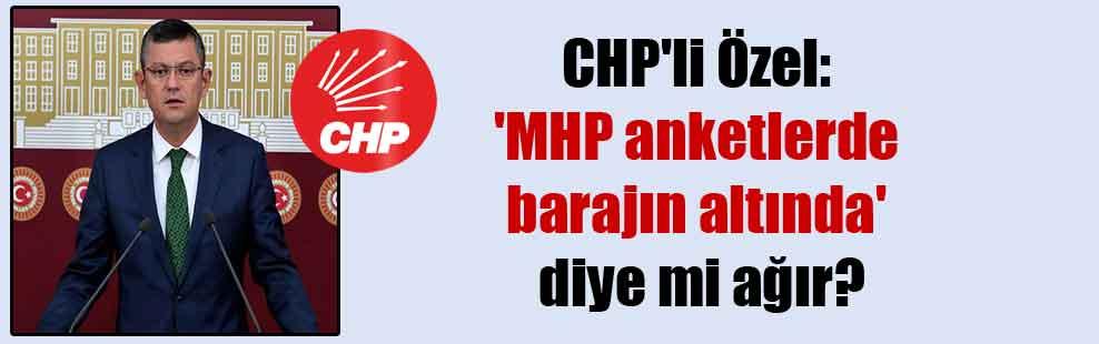 CHP'li Özel: 'MHP anketlerde barajın altında' diye mi ağır?