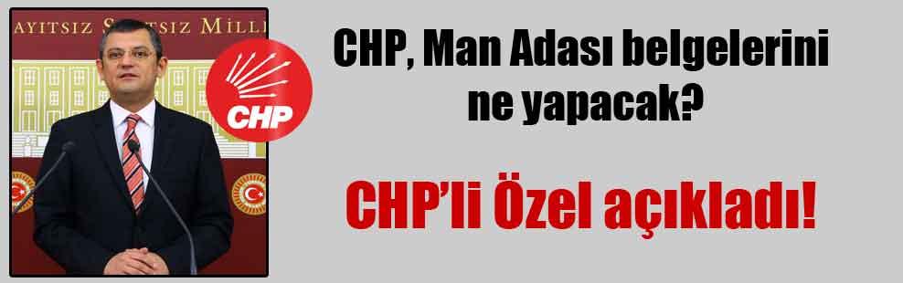 CHP, Man Adası belgelerini ne yapacak?