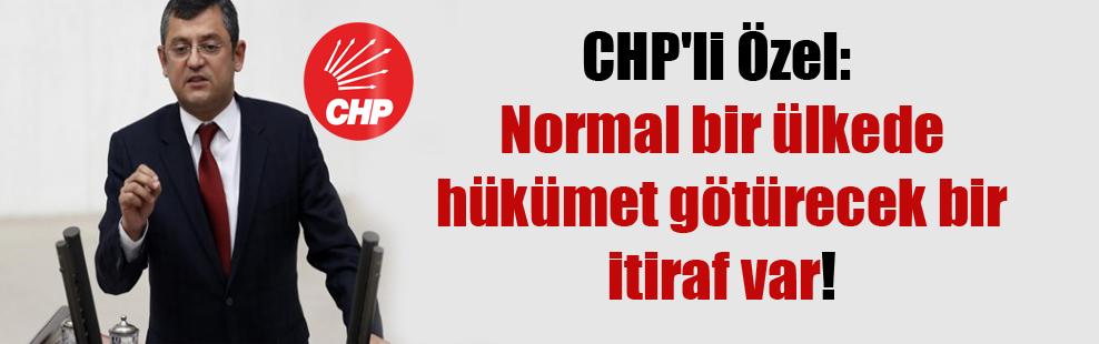 CHP'li Özel: Normal bir ülkede hükümet götürecek bir itiraf var!