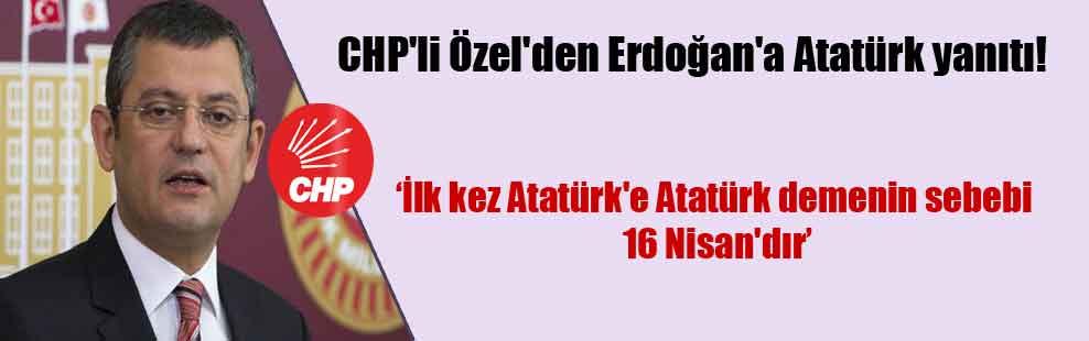 CHP'li Özel'den Erdoğan'a Atatürk yanıtı!