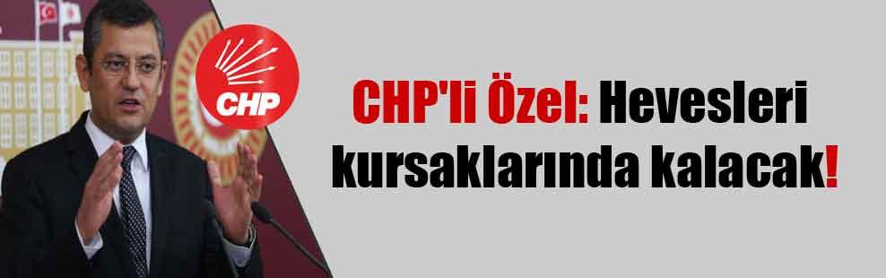 CHP'li Özel: Hevesleri kursaklarında kalacak!