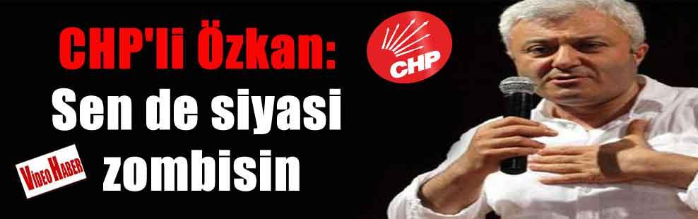 CHP'li Özkan: Sen de siyasi zombisin