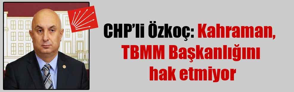 CHP'li Özkoç: Kahraman, TBMM Başkanlığını hak etmiyor