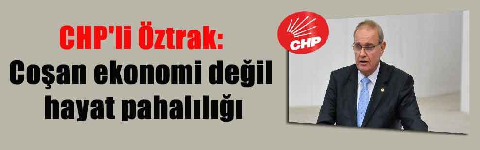 CHP'li Öztrak: Coşan ekonomi değil hayat pahalılığı