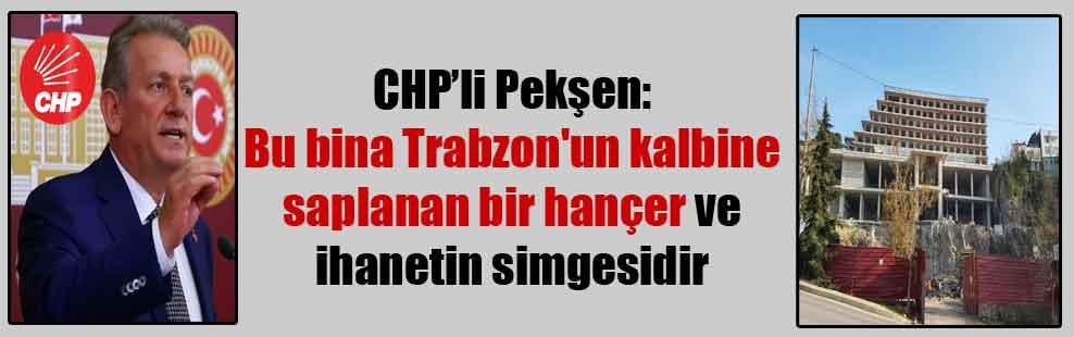 CHP'li Pekşen:Bu bina Trabzon'un kalbine saplanan bir hançer ve ihanetin simgesidir