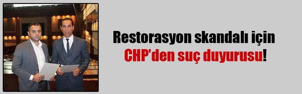 Restorasyon skandalı için CHP'den suç duyurusu!