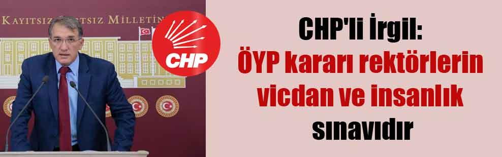 CHP'li İrgil: ÖYP kararı rektörlerin vicdan ve insanlık sınavıdır