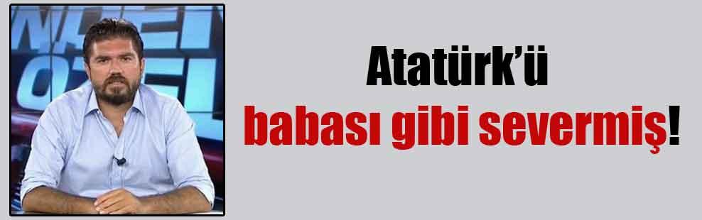 Atatürk'ü babası gibi severmiş!