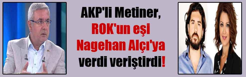 AKP'li Metiner, ROK'un eşi Nagehan Alçı'ya verdi veriştirdi!