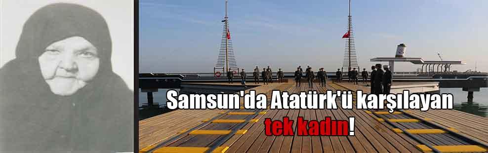 Samsun'da Atatürk'ü karşılayan tek kadın!