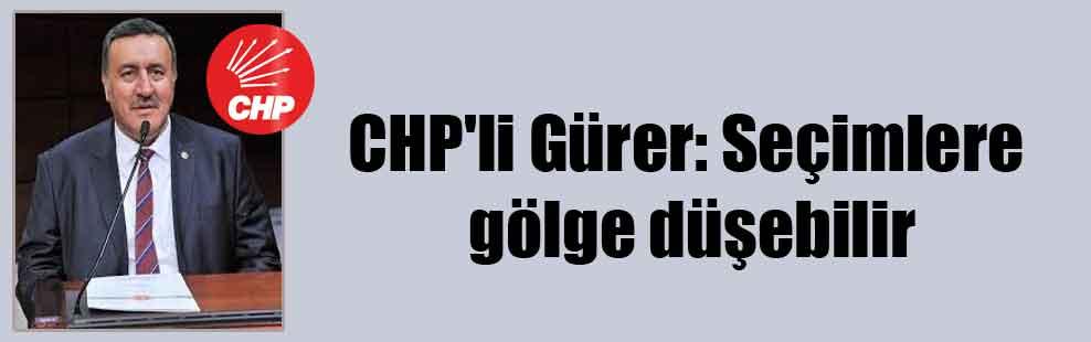 CHP'li Gürer: Seçimlere gölge düşebilir