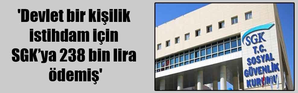 'Devlet bir kişilik istihdam için SGK'ya 238 bin lira ödemiş'
