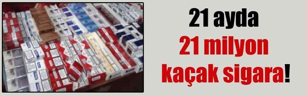 21 ayda 21 milyon kaçak sigara!