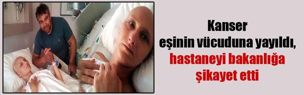 Kanser eşinin vücuduna yayıldı, hastaneyi bakanlığa şikayet etti
