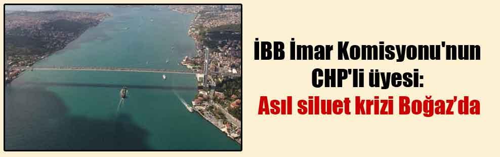İBB İmar Komisyonu'nun CHP'li üyesi: Asıl siluet krizi Boğaz'da