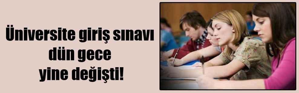 Üniversite giriş sınavı dün gece yine değişti!
