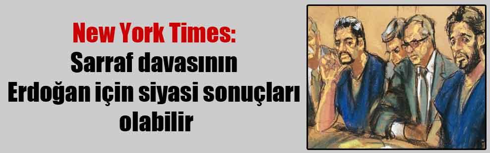 New York Times: Sarraf davasının Erdoğan için siyasi sonuçları olabilir