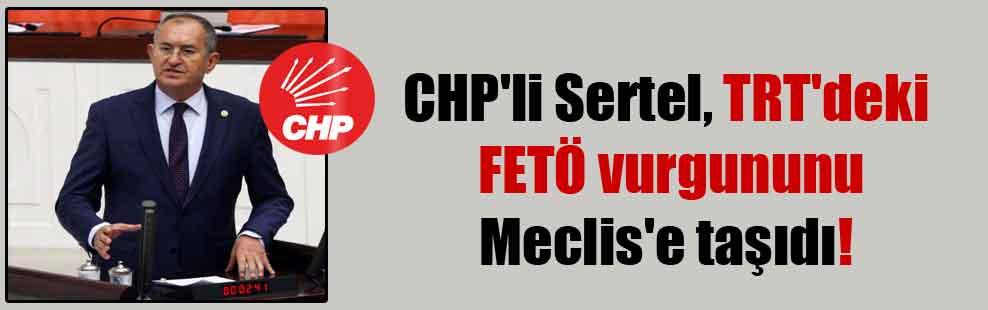 CHP'li Sertel, TRT'deki FETÖ vurgununu Meclis'e taşıdı!