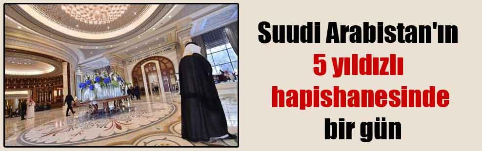 Suudi Arabistan'ın 5 yıldızlı hapishanesinde bir gün