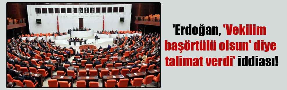 'Erdoğan, 'Vekilim başörtülü olsun' diye talimat verdi' iddiası!