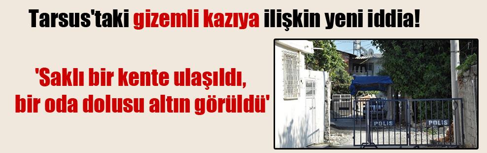 Tarsus'taki gizemli kazıya ilişkin yeni iddia! 'Saklı bir kente ulaşıldı, bir oda dolusu altın görüldü'