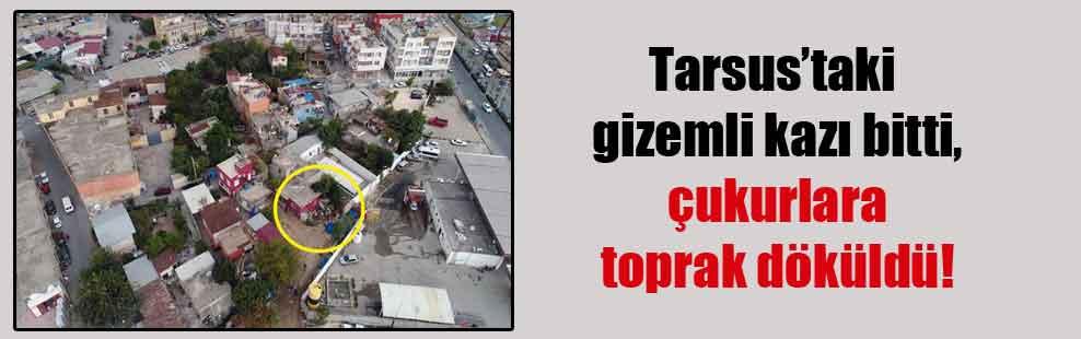 Tarsus'taki gizemli kazı bitti, çukurlara toprak döküldü!