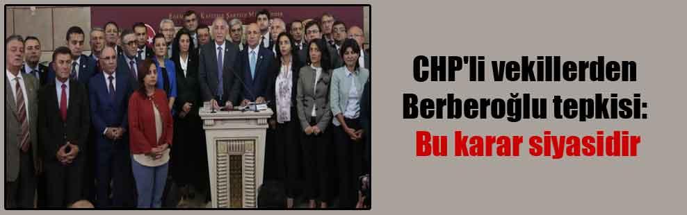 CHP'li vekillerden Berberoğlu tepkisi: Bu karar siyasidir