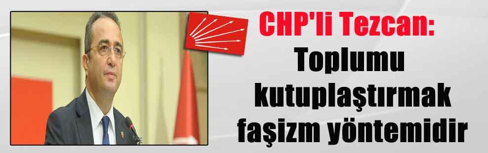 CHP'li Tezcan: Toplumu kutuplaştırmak faşizm yöntemidir
