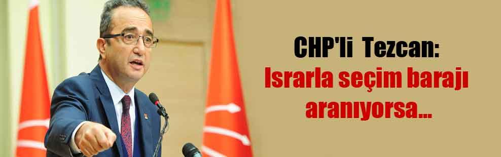 CHP'li  Tezcan: Israrla seçim barajı aranıyorsa…
