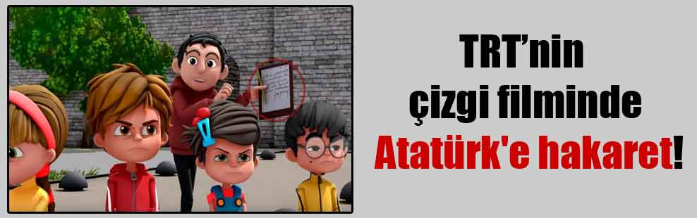 TRT'nin çizgi filminde Atatürk'e hakaret!