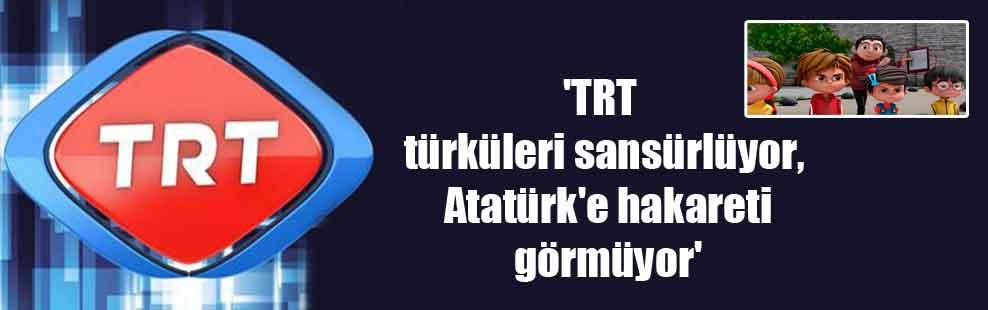 'TRT türküleri sansürlüyor, Atatürk'e hakareti görmüyor'