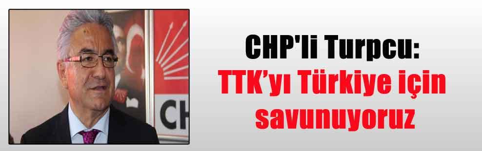 CHP'li Turpcu: TTK'yı Türkiye için savunuyoruz