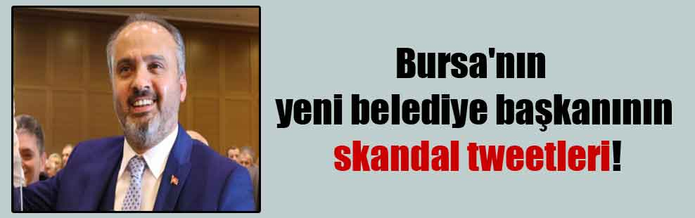 Bursa'nın yeni belediye başkanının skandal tweetleri!