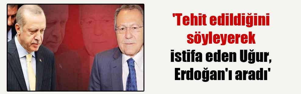 'Tehit edildiğini söyleyerek istifa eden Uğur, Erdoğan'ı aradı'