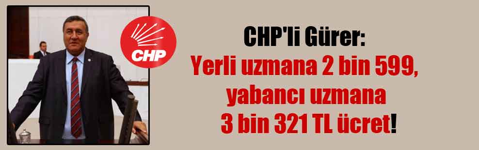 CHP'li Gürer: Yerli uzmana 2 bin 599, yabancı uzmana 3 bin 321 TL ücret!