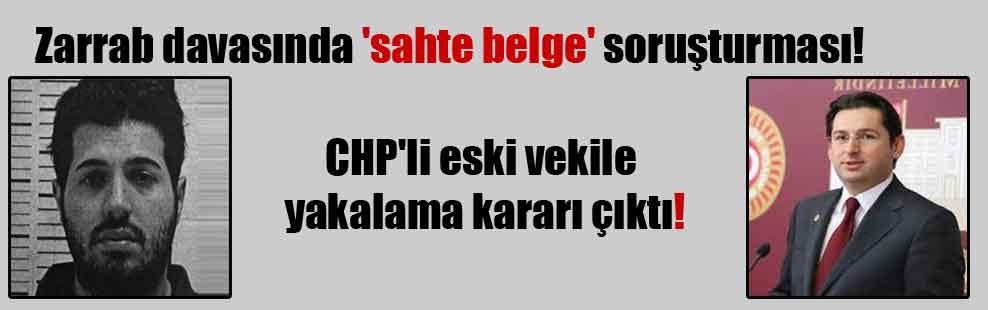 Zarrab davasında 'sahte belge' soruşturması! CHP'li eski vekile yakalama kararı çıktı!
