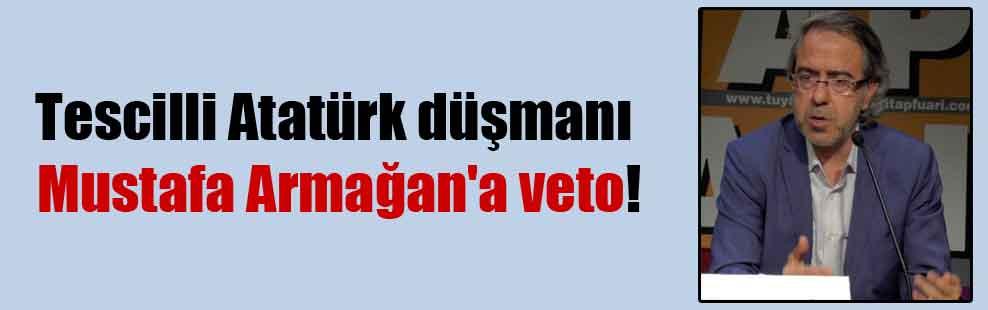Tescilli Atatürk düşmanı Mustafa Armağan'a veto!