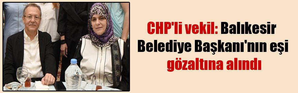 CHP'li vekil: Balıkesir Belediye Başkanı'nın eşi gözaltına alındı
