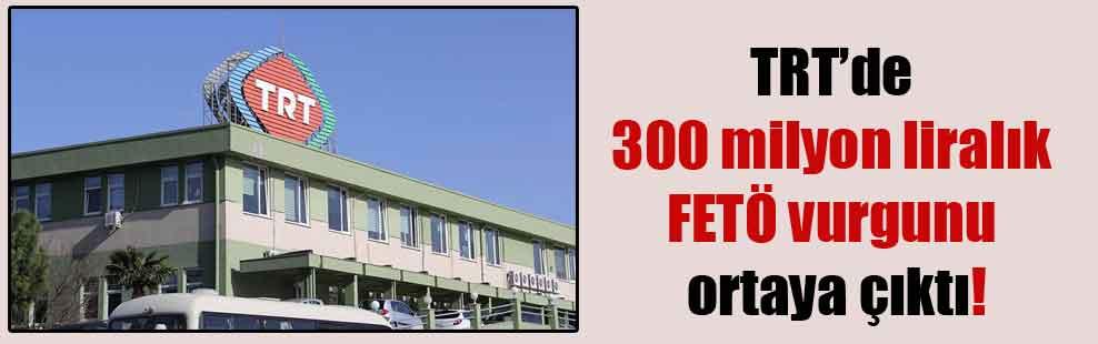TRT'de 300 milyon liralık FETÖ vurgunu ortaya çıktı!