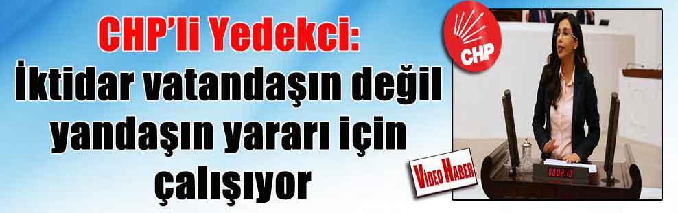 CHP'li Yedekci: İktidar vatandaşın değil yandaşın yararı için çalışıyor