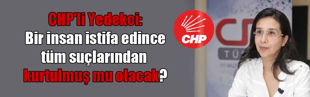 CHP'li Yedekci: Bir insan istifa edince tüm suçlarından kurtulmuş mu olacak?