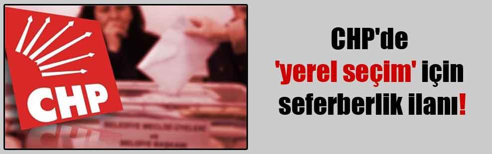 CHP'de 'yerel seçim' için seferberlik ilanı!