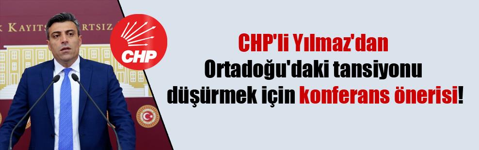 CHP'li Yılmaz'dan Ortadoğu'daki tansiyonu düşürmek için konferans önerisi!