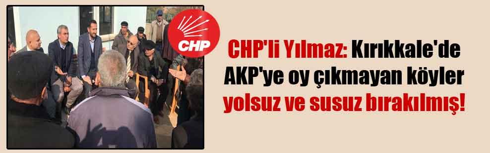 CHP'li Yılmaz: Kırıkkale'de AKP'ye oy çıkmayan köyler yolsuz ve susuz bırakılmış!
