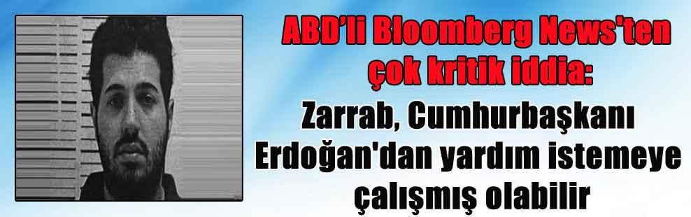 ABD'li Bloomberg News'ten çok kritik iddia: Zarrab, Cumhurbaşkanı Erdoğan'dan yardım istemeye çalışmış olabilir