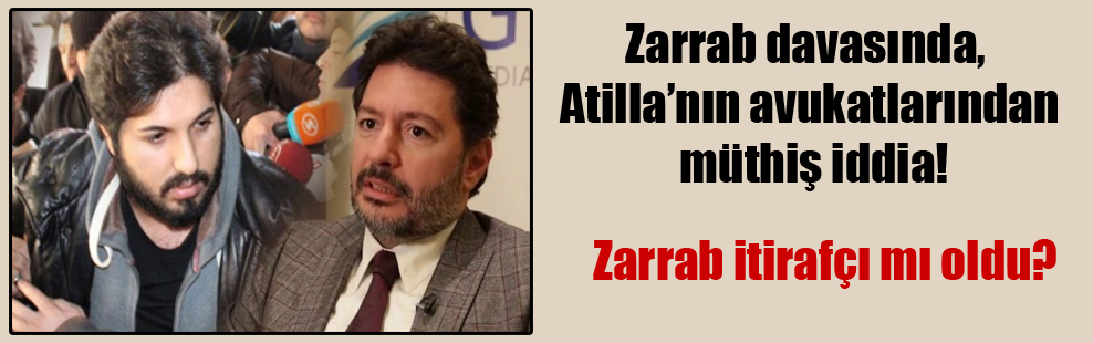 Zarrab davasında, Atilla'nın avukatlarından müthiş iddia!