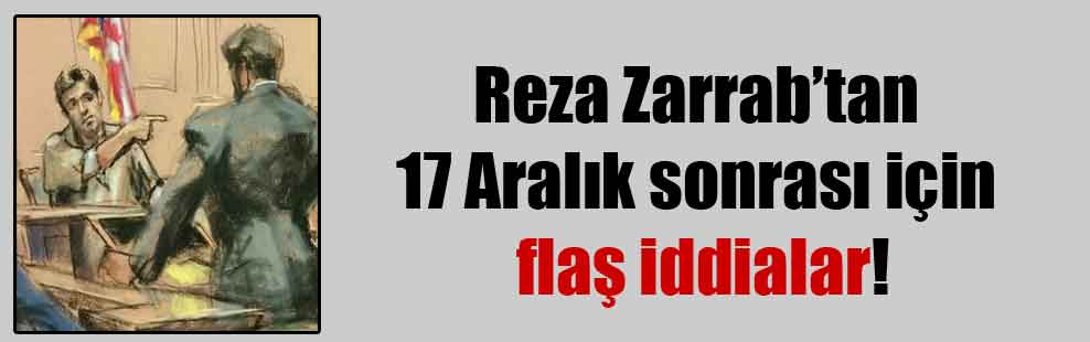 Reza Zarrab'tan 17 Aralık sonrası için flaş iddialar!