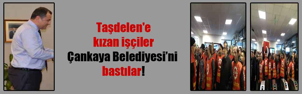 Taşdelen'e kızan işçiler Çankaya Belediyesini bastılar!