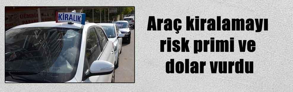 Araç kiralamayı risk primi ve dolar vurdu